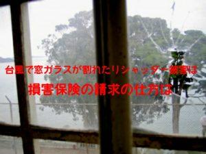 台風で窓ガラスが割れたりシャッター被害は損害保険でお金が降りる?