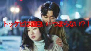 トッケビ韓国ドラマは面白いそれともつまらない?!実際に見た辛口評価を紹介