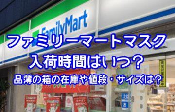 ファミリーマートマスク入荷時間はいつ?品薄の箱の在庫や値段・サイズ・口コミを調査