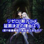 リゼロ2期アニメ延期決定の理由は?1期や新編集版の再放送はあるの?
