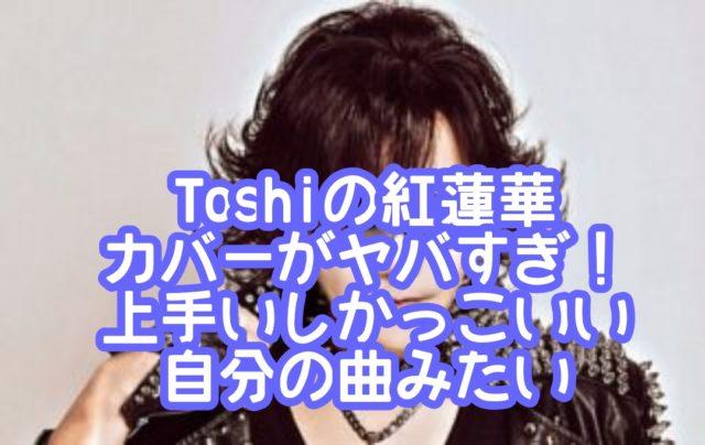 Toshiの紅蓮華カバーがヤバすぎ!上手いしかっこいい自分の曲みたい
