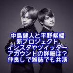 中島健人と平野紫耀の新プロジェクトのインスタやツイッターアカウントの詳細は?仲良しで雑誌でも共演