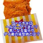 ファミチキはヘルシーでうまい?気になる塩分やタイ産の成型肉とは?