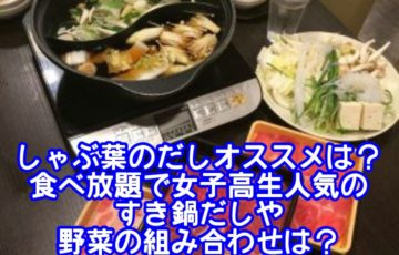 しゃぶ葉のだしオススメは?食べ放題で女子高生人気のすき鍋だしや野菜の組み合わせは?