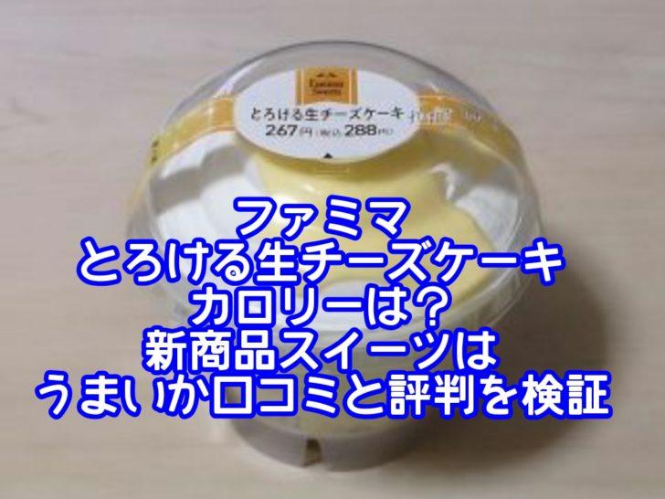ファミマとろける生チーズケーキのカロリーは?新商品スイーツはうまいか口コミと評判を検証