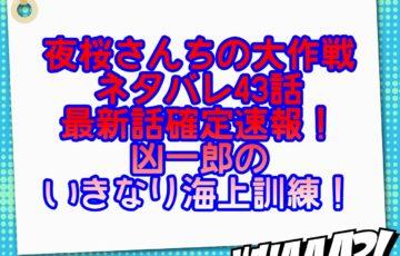 夜桜さんちの大作戦ネタバレ43話話最新話確定速報!凶一郎のいきなり海上訓練!