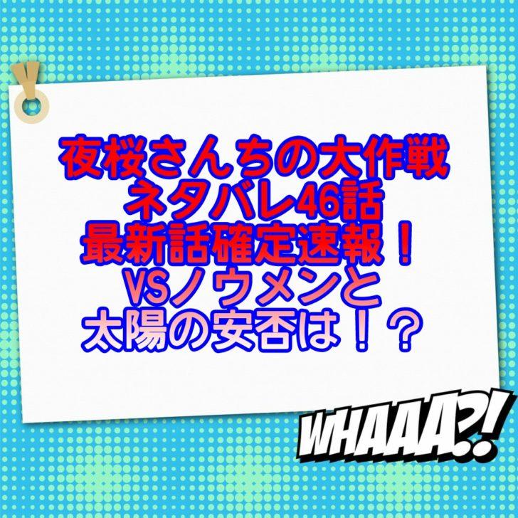 夜桜さんちの大作戦ネタバレ46話最新話確定速報!VSノウメンと太陽の安否は!?