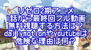 リゼロ2期アニメ1話から最終回フル動画無料視聴する方法は?dailymotionやyoutubeは危険な理由は何?