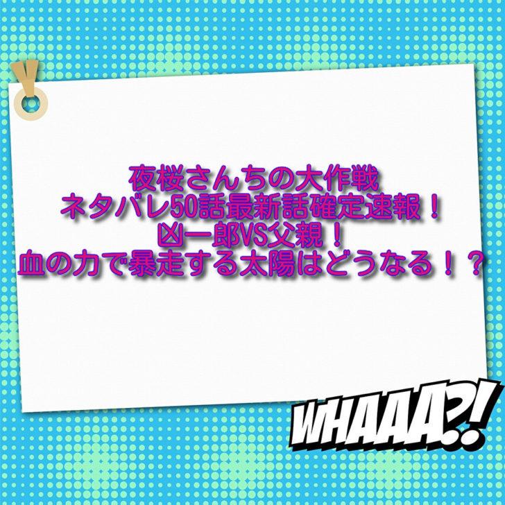夜桜さんちの大作戦ネタバレ50話最新話確定速報!凶一郎VS父親!血の力で暴走する太陽はどうなる!?