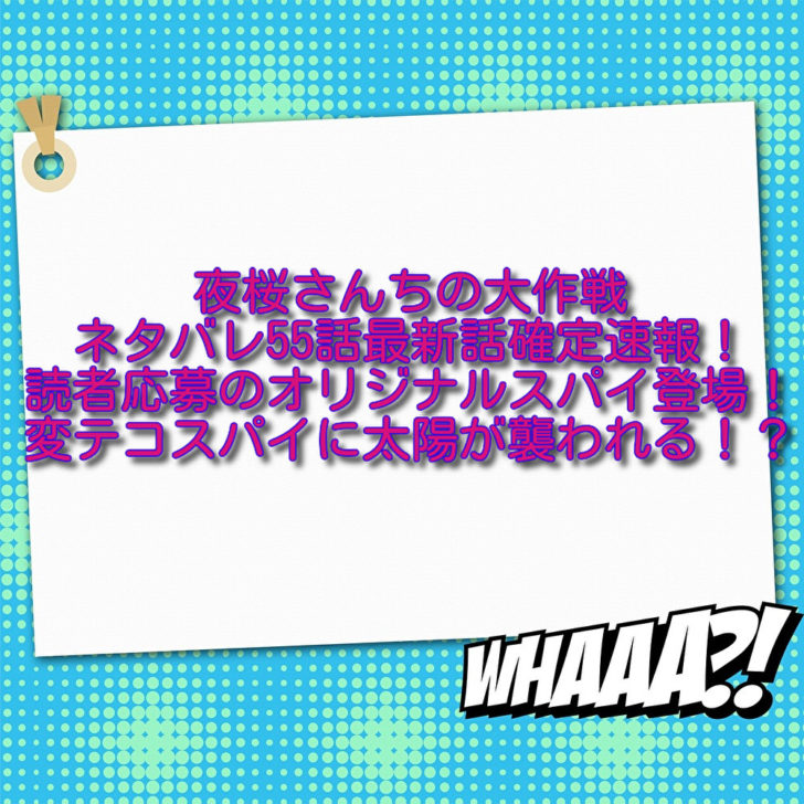 夜桜さんちの大作戦ネタバレ55話最新話確定速報!読者応募のオリジナルスパイ登場!変テコスパイに太陽が襲われる!?