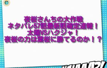 夜桜さんちの大作戦ネタバレ57話最新話確定速報!太陽VSハクジャ!夜桜の力は葉桜に勝てるのか!?