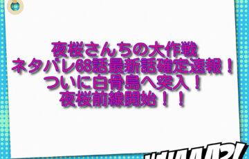 夜桜さんちの大作戦ネタバレ68話最新話確定速報!ついに白骨島へ突入で夜桜前線開始!!