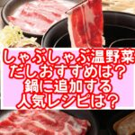 しゃぶしゃぶ温野菜だしおすすめは?鍋に追加する人気レシピは?