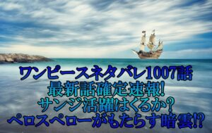 ワンピースネタバレ1007話最新話確定速報!サンジ活躍はくるかとペロスペローがもたらす暗雲!?
