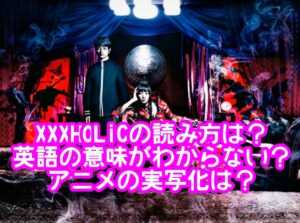 舞台化XXXHOLiCの読み方や英語の意味がわからない?アニメの実写化は?