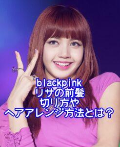 blackpinkリサの前髪の切り方やヘアアレンジ方法とは?